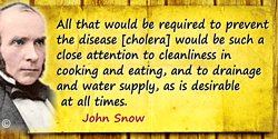 John Snow quote: All that would be required to prevent the disease [cholera] would be such a close attention to cleanliness in c