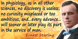 Ernest Henry Starling quote: In physiology, as in all other sciences, no discovery is useless, no curiosity misplaced or