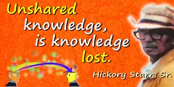 Hickory Starr quote: Unshared knowledge, is knowledge lost.
