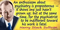 Harry Stack Sullivan quote Enthusiasm about psychiatry is preposterous