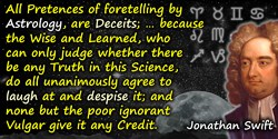 Jonathan Swift quote: All Pretences of foretelling by Astrology, are Deceits; for this manifest Reason, because the Wise and Lea