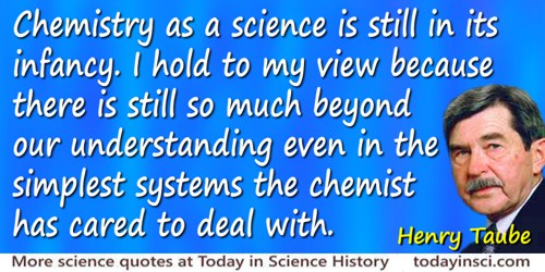 Henry Taube quote: Chemistry as a science is still in its infancy. I hold to my view because there is still so much beyond our u