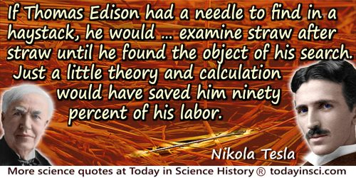 Nikola Tesla quote: If he [Thomas Edison] had a needle to find in a haystack, he would not stop to reason where it was most like