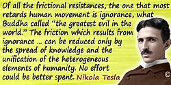 Nikola Tesla quote: Of all the frictional resistances, the one that most retards human movement is ignorance, what Buddha called