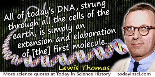Lewis Thomas quote: All of today's DNA, strung through all the cells of the earth, is simply an extension and elaboration of [th