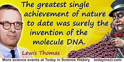 Lewis Thomas quote: The greatest single achievement of nature to date was surely the invention of the molecule DNA.