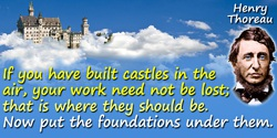 Henry Thoreau quote: If you have built castles in the air, your work need not be lost; that is where they should be. Now put the