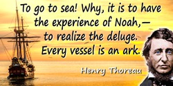 Henry Thoreau quote: To go to sea! Why, it is to have the experience of Noah,—to realize the deluge. Every vessel is an ark.