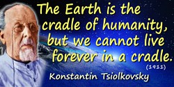 Konstantin Eduardovich Tsiolkovsky quote: The Earth is the cradle of humanity, but we cannot live forever in a cradle.