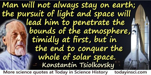 Konstantin Eduardovich Tsiolkovsky quote: Man will not always stay on earth; the pursuit of light and space will lead him to pen