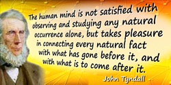 John Tyndall quote: Every occurrence in Nature is preceded by other occurrences which are its causes, and succeeded by others wh