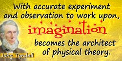 John Tyndall quote: With accurate experiment and observation to work upon, imagination becomes the architect of physical theory.