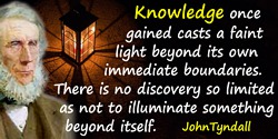 John Tyndall quote: Knowledge once gained casts a faint light beyond its own immediate boundaries. There is no discovery so limi