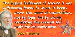 John Tyndall quote: The logical feebleness of science is not sufficiently borne in mind. It keeps down the weed of superstition,