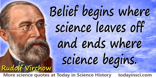 Rudolf Virchow quote: Belief begins where science leaves off and ends where science begins.