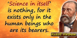 "Rudolf Virchow quote: ""Science in itself"" is nothing, for it exists only in the human beings who are its bearers."