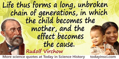 Rudolf Virchow quote: Life thus forms a long, unbroken chain of generations, in which the child becomes the mother, and the effe