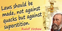 Rudolf Virchow quote: Laws should be made, not against quacks but against superstition.