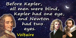 Francois Marie Arouet Voltaire quote: Before Kepler, all men were blind, Kepler had one eye, and Newton had two eyes.