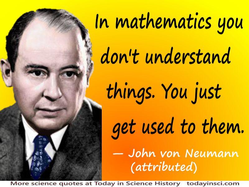 John von Neumann quote In mathematics you don't understand ...