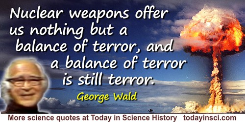 George Wald quote: Nuclear weapons offer us nothing but a balance of terror, and a balance of terror is still terror