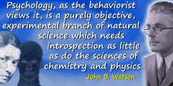 John B. Watson quote: Psychology, as the behaviorist views it, is a purely objective, experimental branch of natural science whi