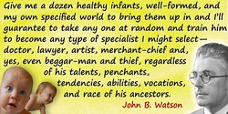 John B. Watson quote: Give me a dozen healthy infants, well-formed, and my own specified world to bring them up in and I'll guar