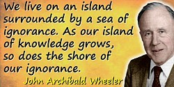 John Wheeler quote: We live on an island surrounded by a sea of ignorance. As our island of knowledge grows, so does the shore o