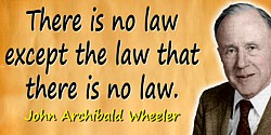 John Wheeler quote: There is no law except the law that there is no law