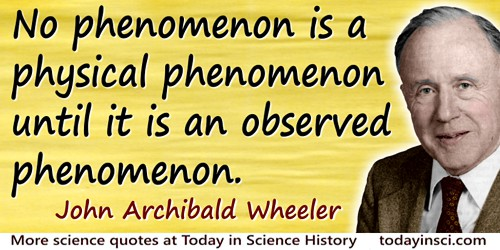 John Wheeler quote: No phenomenon is a physical phenomenon until it is an observed phenomenon