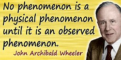 John Wheeler quote: No phenomenon is a physical phenomenon until it is an observed phenomenon