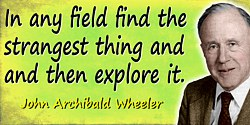 John Wheeler quote: In any field find the strangest thing and then explore it