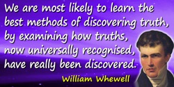 William Whewell quote: We may best hope to understand the nature and conditions of real knowledge, by studying the nature and co