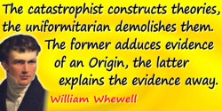 William Whewell quote: The catastrophist constructs theories, the uniformitarian demolishes them. The former adduces evidence of