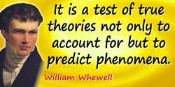 William Whewell quote: It is a test of true theories not only to account for but to predict phenomena.