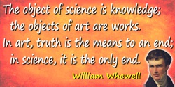 William Whewell quote: The object of science is knowledge; the objects of art are works. In art, truth is the means to an end; i