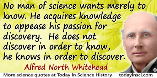 Alfred North Whitehead quote: No man of science wants merely to know. He acquires knowledge to appease his passion for discovery