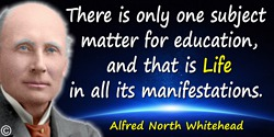 Alfred North Whitehead quote: There is only one subject matter for education, and that is Life in all its manifestations.