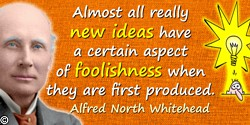 Alfred North Whitehead quote: Almost all really new ideas have a certain aspect of foolishness when they are first produced.