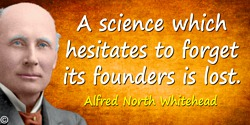 Alfred North Whitehead quote: A science which hesitates to forget its founders is lost.
