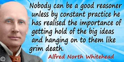 Alfred North Whitehead quote: Nobody can be a good reasoner unless by constant practice he has realised the importance of gettin