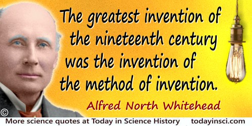 Alfred North Whitehead quote: The greatest invention of the nineteenth century was the invention of the method of invention.