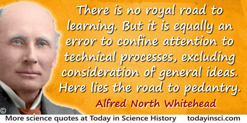 Alfred North Whitehead quote: There is no royal road to learning. But it is equally an error to confine attention to technical p