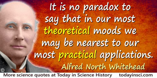 Alfred North Whitehead quote: It is no paradox to say that in our most theoretical moods we may be nearest to our most practical