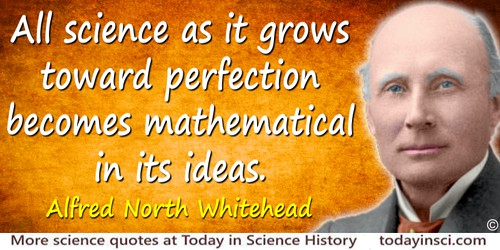 Alfred North Whitehead quote: All science as it grows toward perfection becomes mathematical in its ideas.