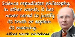 Alfred North Whitehead quote: Science repudiates philosophy. In other words, it has never cared to justify its truth or explain