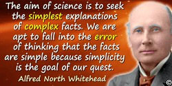 Alfred North Whitehead quote: The aim of science is to seek the simplest explanations of complex facts. We are apt to fall into