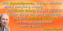 Eugene Paul Wigner quote: With thermodynamics, one can calculate almost everything crudely; with kinetic theory, one can calcula
