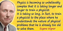 Eugene Paul Wigner quote: Physics is becoming so unbelievably complex that it is taking longer and longer to train a physicist
