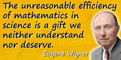 Eugene Paul Wigner quote: The unreasonable efficiency of mathematics in science is a gift we neither understand nor deserve.